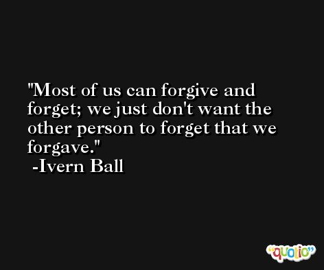 Most of us can forgive and forget; we just don't want the other person to forget that we forgave. -Ivern Ball