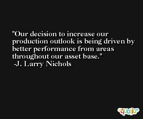 Our decision to increase our production outlook is being driven by better performance from areas throughout our asset base. -J. Larry Nichols