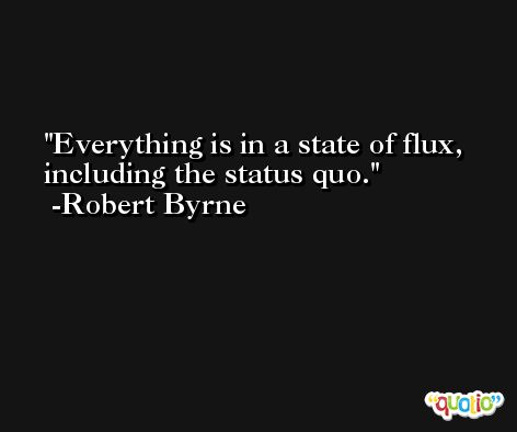 Everything is in a state of flux, including the status quo. -Robert Byrne