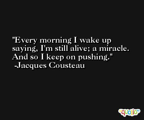 Every morning I wake up saying, I'm still alive; a miracle. And so I keep on pushing. -Jacques Cousteau