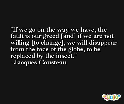 If we go on the way we have, the fault is our greed [and] if we are not willing [to change], we will disappear from the face of the globe, to be replaced by the insect. -Jacques Cousteau