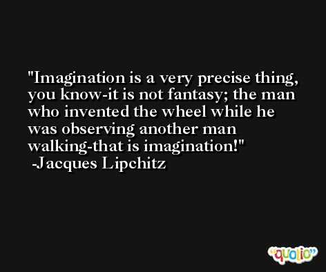Imagination is a very precise thing, you know-it is not fantasy; the man who invented the wheel while he was observing another man walking-that is imagination! -Jacques Lipchitz