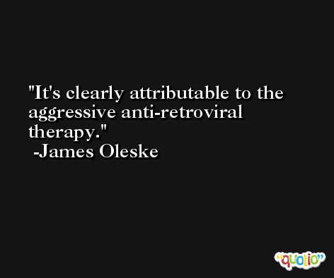 It's clearly attributable to the aggressive anti-retroviral therapy. -James Oleske