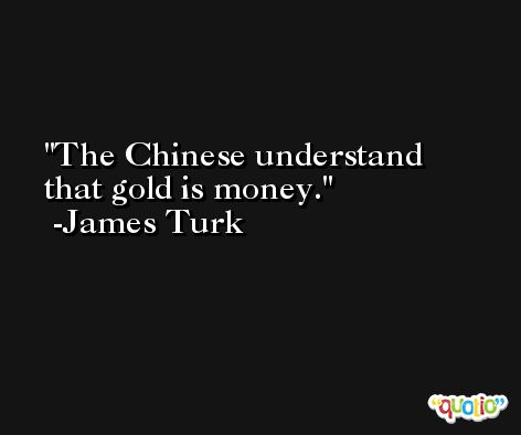 The Chinese understand that gold is money. -James Turk