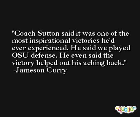 Coach Sutton said it was one of the most inspirational victories he'd ever experienced. He said we played OSU defense. He even said the victory helped out his aching back. -Jameson Curry