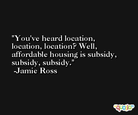 You've heard location, location, location? Well, affordable housing is subsidy, subsidy, subsidy. -Jamie Ross
