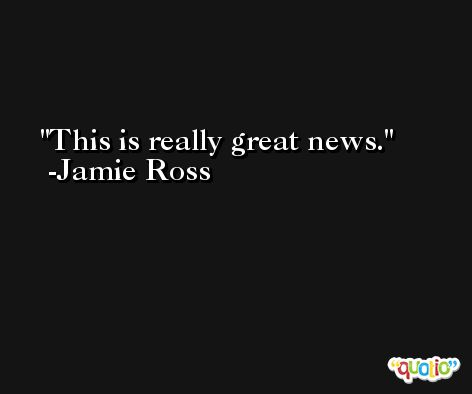 This is really great news. -Jamie Ross