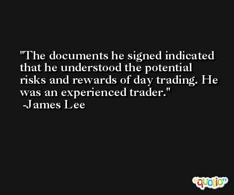The documents he signed indicated that he understood the potential risks and rewards of day trading. He was an experienced trader. -James Lee
