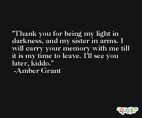 Thank you for being my light in darkness, and my sister in arms. I will carry your memory with me till it is my time to leave. I'll see you later, kiddo. -Amber Grant