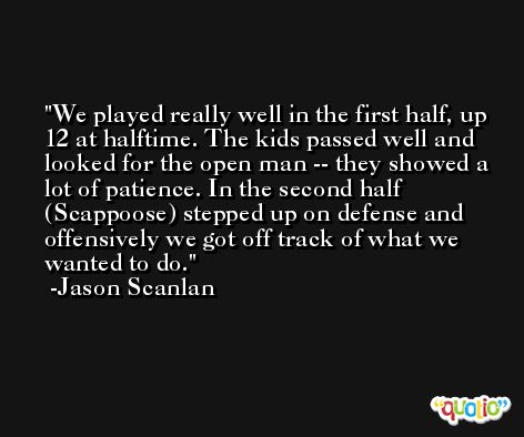 We played really well in the first half, up 12 at halftime. The kids passed well and looked for the open man -- they showed a lot of patience. In the second half (Scappoose) stepped up on defense and offensively we got off track of what we wanted to do. -Jason Scanlan