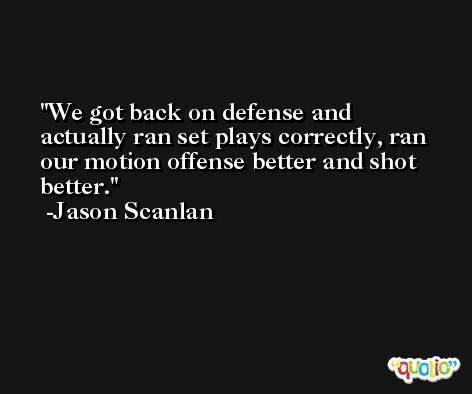 We got back on defense and actually ran set plays correctly, ran our motion offense better and shot better. -Jason Scanlan