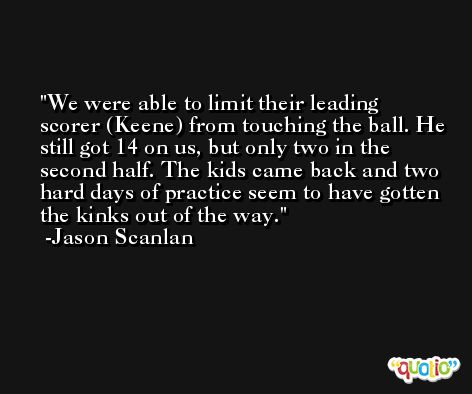 We were able to limit their leading scorer (Keene) from touching the ball. He still got 14 on us, but only two in the second half. The kids came back and two hard days of practice seem to have gotten the kinks out of the way. -Jason Scanlan