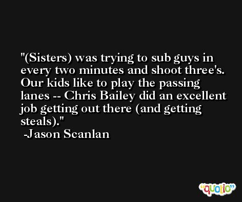 (Sisters) was trying to sub guys in every two minutes and shoot three's. Our kids like to play the passing lanes -- Chris Bailey did an excellent job getting out there (and getting steals). -Jason Scanlan