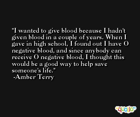 I wanted to give blood because I hadn't given blood in a couple of years. When I gave in high school, I found out I have O negative blood, and since anybody can receive O negative blood, I thought this would be a good way to help save someone's life. -Amber Terry