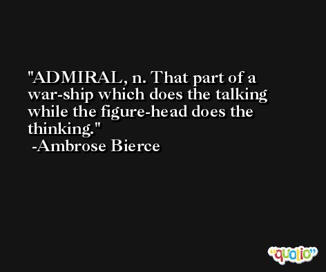 ADMIRAL, n. That part of a war-ship which does the talking while the figure-head does the thinking. -Ambrose Bierce