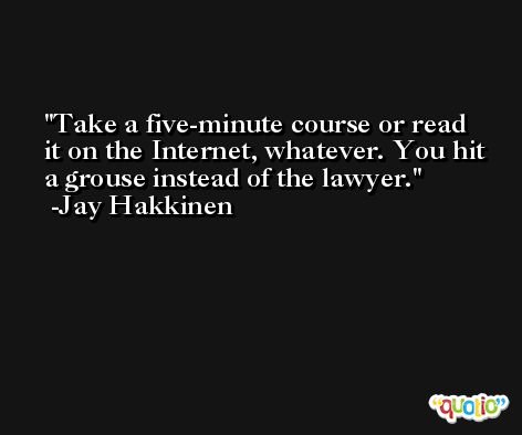 Take a five-minute course or read it on the Internet, whatever. You hit a grouse instead of the lawyer. -Jay Hakkinen
