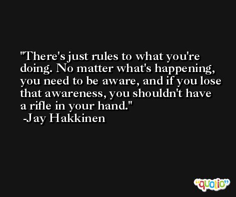 There's just rules to what you're doing. No matter what's happening, you need to be aware, and if you lose that awareness, you shouldn't have a rifle in your hand. -Jay Hakkinen