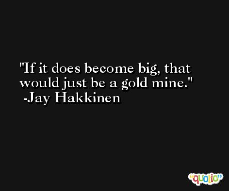 If it does become big, that would just be a gold mine. -Jay Hakkinen