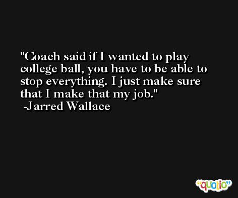 Coach said if I wanted to play college ball, you have to be able to stop everything. I just make sure that I make that my job. -Jarred Wallace