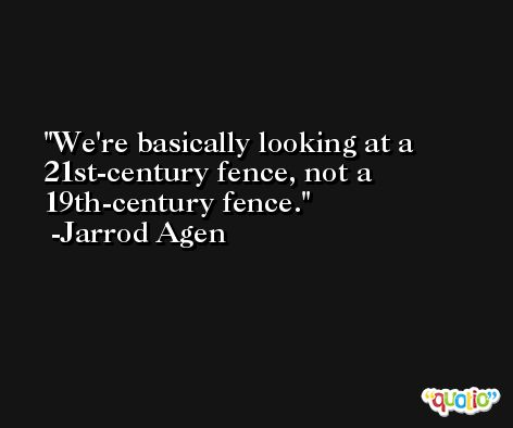 We're basically looking at a 21st-century fence, not a 19th-century fence. -Jarrod Agen