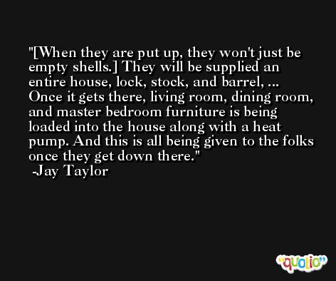 [When they are put up, they won't just be empty shells.] They will be supplied an entire house, lock, stock, and barrel, ... Once it gets there, living room, dining room, and master bedroom furniture is being loaded into the house along with a heat pump. And this is all being given to the folks once they get down there. -Jay Taylor