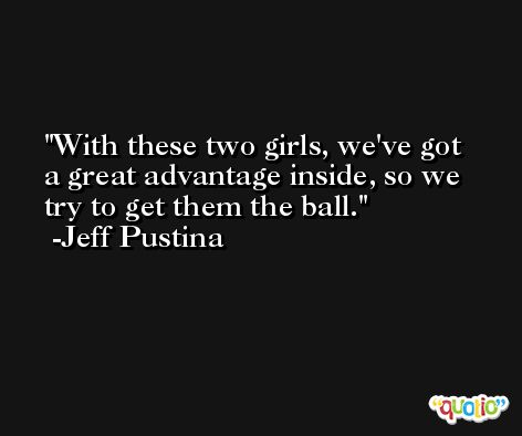 With these two girls, we've got a great advantage inside, so we try to get them the ball. -Jeff Pustina