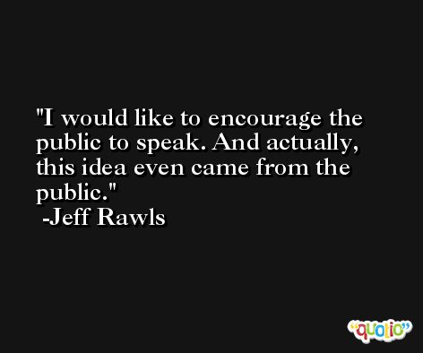 I would like to encourage the public to speak. And actually, this idea even came from the public. -Jeff Rawls