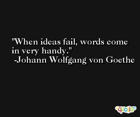 When ideas fail, words come in very handy. -Johann Wolfgang von Goethe