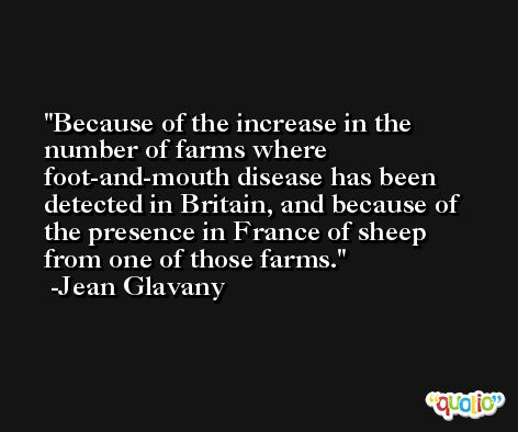 Because of the increase in the number of farms where foot-and-mouth disease has been detected in Britain, and because of the presence in France of sheep from one of those farms. -Jean Glavany