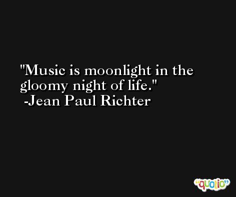 Music is moonlight in the gloomy night of life. -Jean Paul Richter