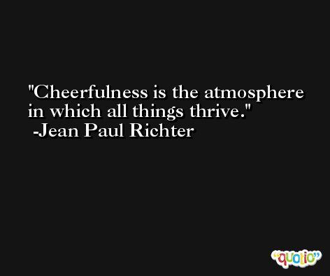Cheerfulness is the atmosphere in which all things thrive. -Jean Paul Richter