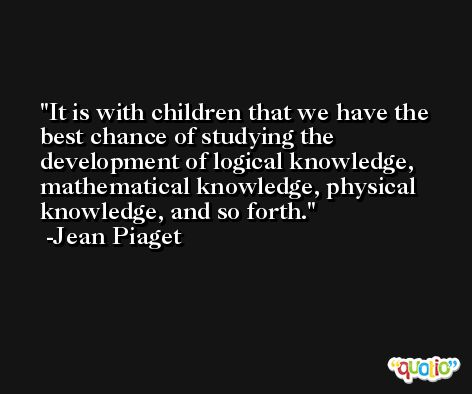 It is with children that we have the best chance of studying the development of logical knowledge, mathematical knowledge, physical knowledge, and so forth. -Jean Piaget