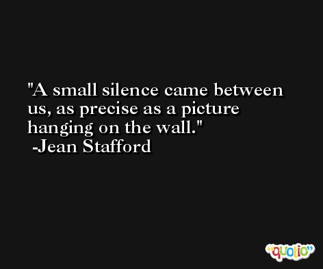 A small silence came between us, as precise as a picture hanging on the wall. -Jean Stafford