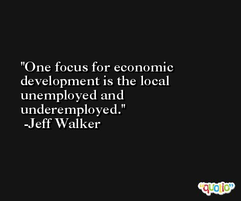 One focus for economic development is the local unemployed and underemployed. -Jeff Walker