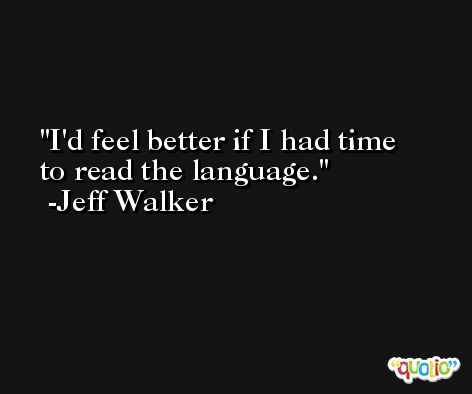 I'd feel better if I had time to read the language. -Jeff Walker