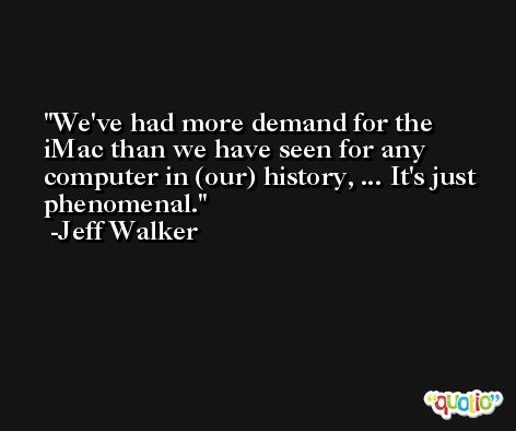 We've had more demand for the iMac than we have seen for any computer in (our) history, ... It's just phenomenal. -Jeff Walker