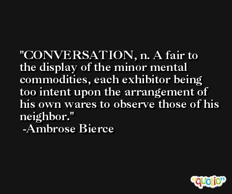 CONVERSATION, n. A fair to the display of the minor mental commodities, each exhibitor being too intent upon the arrangement of his own wares to observe those of his neighbor. -Ambrose Bierce
