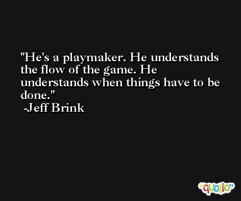He's a playmaker. He understands the flow of the game. He understands when things have to be done. -Jeff Brink