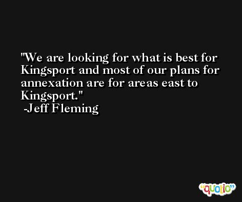 We are looking for what is best for Kingsport and most of our plans for annexation are for areas east to Kingsport. -Jeff Fleming