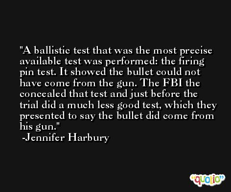 A ballistic test that was the most precise available test was performed: the firing pin test. It showed the bullet could not have come from the gun. The FBI the concealed that test and just before the trial did a much less good test, which they presented to say the bullet did come from his gun. -Jennifer Harbury