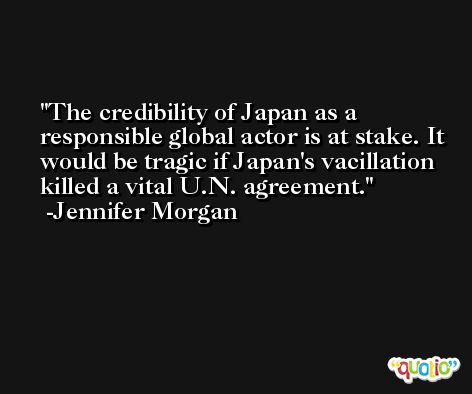 The credibility of Japan as a responsible global actor is at stake. It would be tragic if Japan's vacillation killed a vital U.N. agreement. -Jennifer Morgan