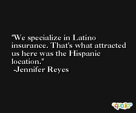 We specialize in Latino insurance. That's what attracted us here was the Hispanic location. -Jennifer Reyes