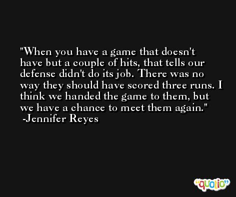 When you have a game that doesn't have but a couple of hits, that tells our defense didn't do its job. There was no way they should have scored three runs. I think we handed the game to them, but we have a chance to meet them again. -Jennifer Reyes