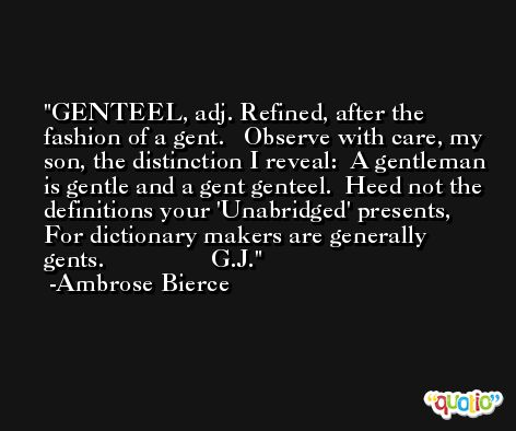 GENTEEL, adj. Refined, after the fashion of a gent.   Observe with care, my son, the distinction I reveal:  A gentleman is gentle and a gent genteel.  Heed not the definitions your 'Unabridged' presents,  For dictionary makers are generally gents.                 G.J. -Ambrose Bierce