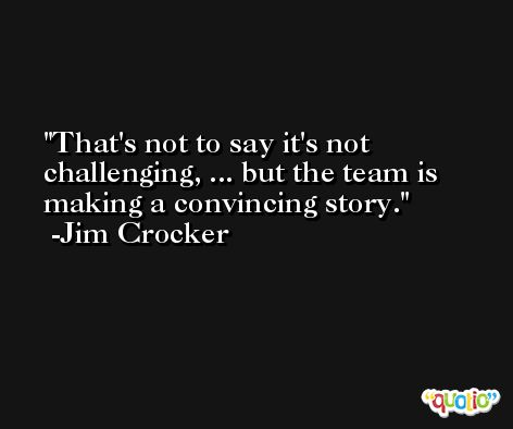 That's not to say it's not challenging, ... but the team is making a convincing story. -Jim Crocker