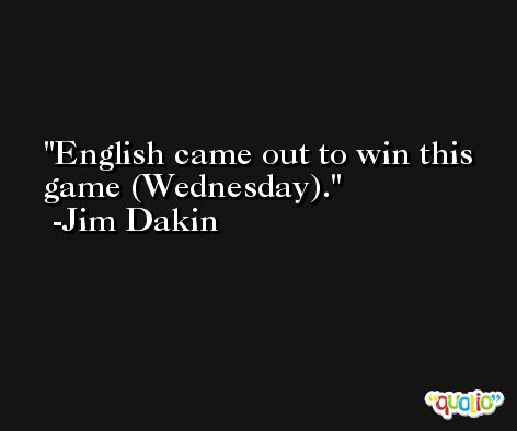 English came out to win this game (Wednesday). -Jim Dakin