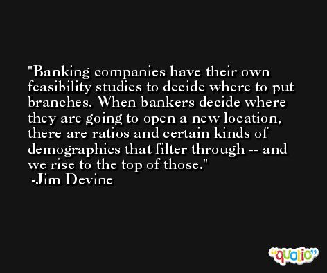 Banking companies have their own feasibility studies to decide where to put branches. When bankers decide where they are going to open a new location, there are ratios and certain kinds of demographics that filter through -- and we rise to the top of those. -Jim Devine