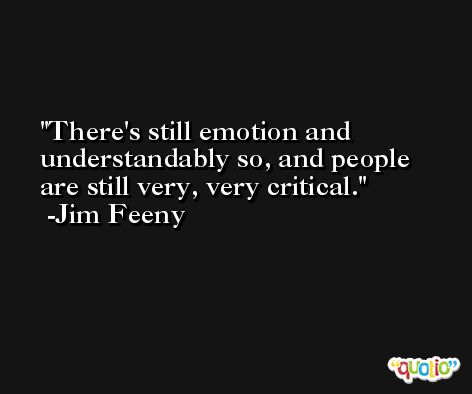 There's still emotion and understandably so, and people are still very, very critical. -Jim Feeny