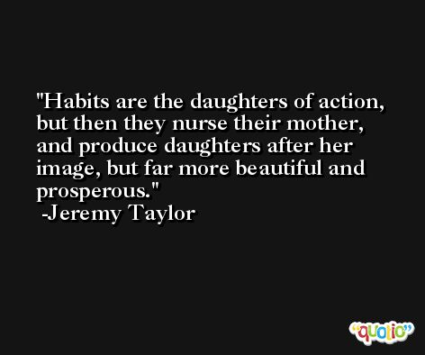 Habits are the daughters of action, but then they nurse their mother, and produce daughters after her image, but far more beautiful and prosperous. -Jeremy Taylor