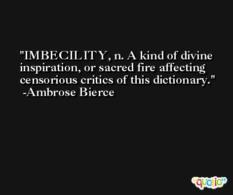 IMBECILITY, n. A kind of divine inspiration, or sacred fire affecting censorious critics of this dictionary. -Ambrose Bierce